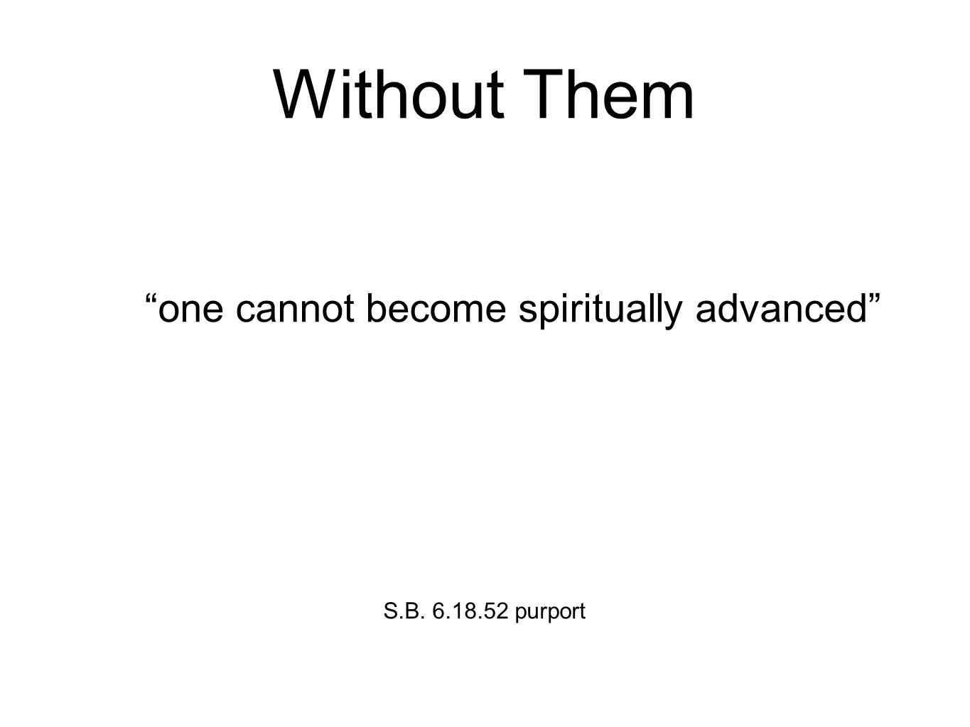 Without Them one cannot become spiritually advanced S.B. 6.18.52 purport