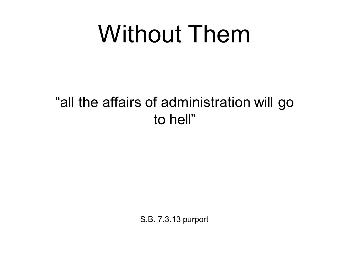 Without Them all the affairs of administration will go to hell S.B. 7.3.13 purport