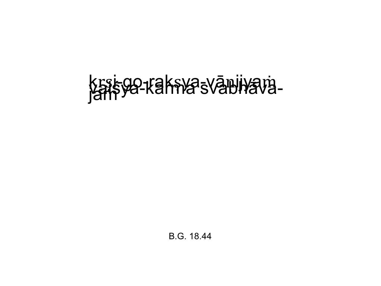 k ṛṣ i-go-rak ṣ ya-vā ṇ ijya ṁ vaiśya-karma svabhāva- jam B.G. 18.44