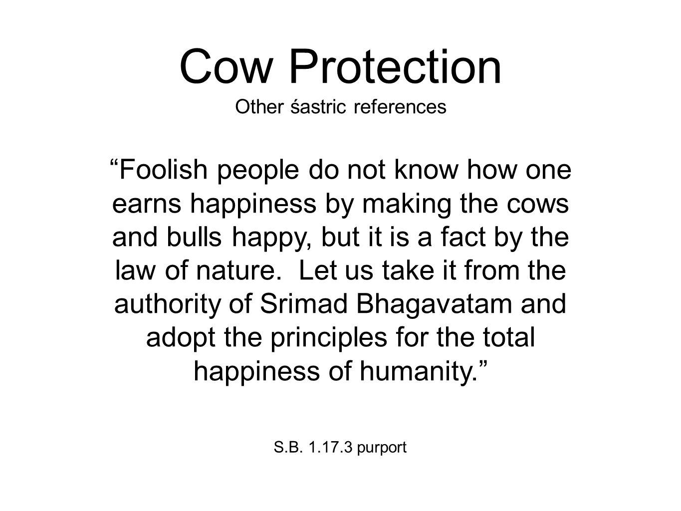 Cow Protection Other śastric references Foolish people do not know how one earns happiness by making the cows and bulls happy, but it is a fact by the law of nature.