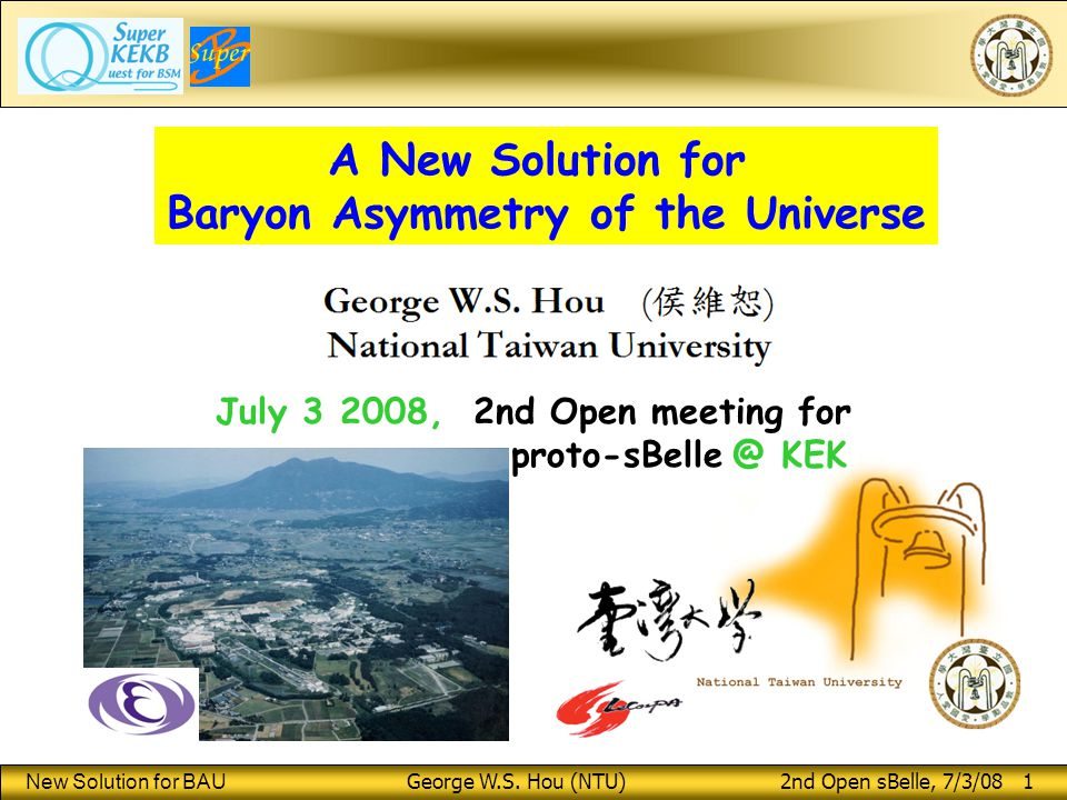 New Solution for BAU George W.S. Hou (NTU) 2nd Open sBelle, 7/3/08 1 A New Solution for Baryon Asymmetry of the Universe July 3 2008, 2nd Open meeting