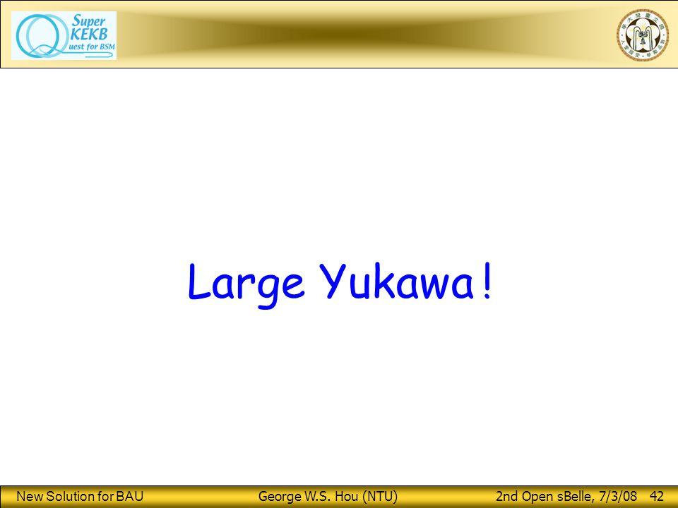 New Solution for BAU George W.S. Hou (NTU) 2nd Open sBelle, 7/3/08 42 Large Yukawa !