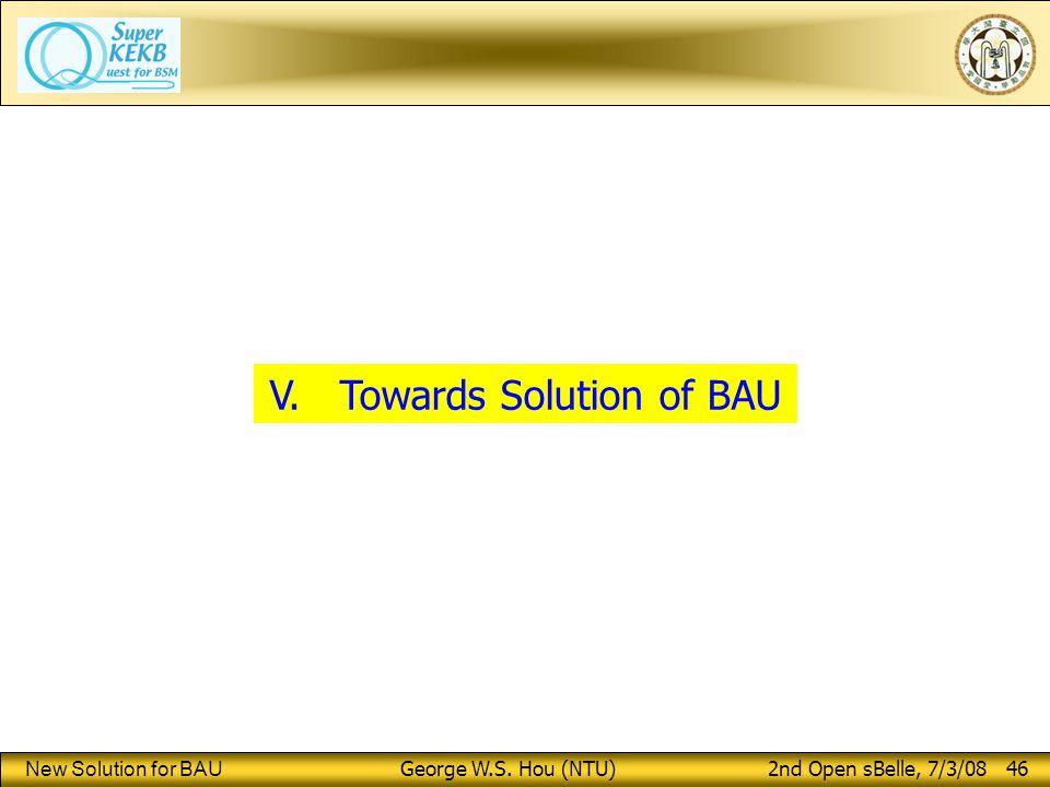 New Solution for BAU George W.S. Hou (NTU) 2nd Open sBelle, 7/3/08 46 V. Towards Solution of BAU