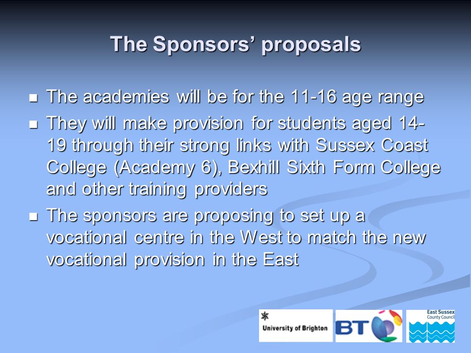 The Sponsors' proposals The academies will be for the 11-16 age range The academies will be for the 11-16 age range They will make provision for students aged 14- 19 through their strong links with Sussex Coast College (Academy 6), Bexhill Sixth Form College and other training providers They will make provision for students aged 14- 19 through their strong links with Sussex Coast College (Academy 6), Bexhill Sixth Form College and other training providers The sponsors are proposing to set up a vocational centre in the West to match the new vocational provision in the East The sponsors are proposing to set up a vocational centre in the West to match the new vocational provision in the East