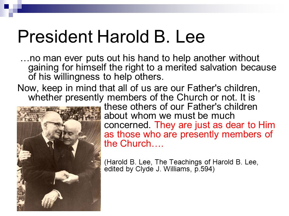 President Harold B. Lee …no man ever puts out his hand to help another without gaining for himself the right to a merited salvation because of his wil