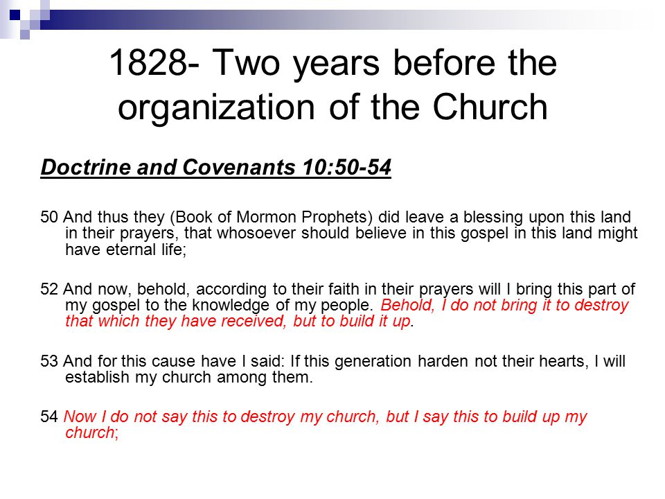 1828- Two years before the organization of the Church Doctrine and Covenants 10:50-54 50 And thus they (Book of Mormon Prophets) did leave a blessing upon this land in their prayers, that whosoever should believe in this gospel in this land might have eternal life; 52 And now, behold, according to their faith in their prayers will I bring this part of my gospel to the knowledge of my people.