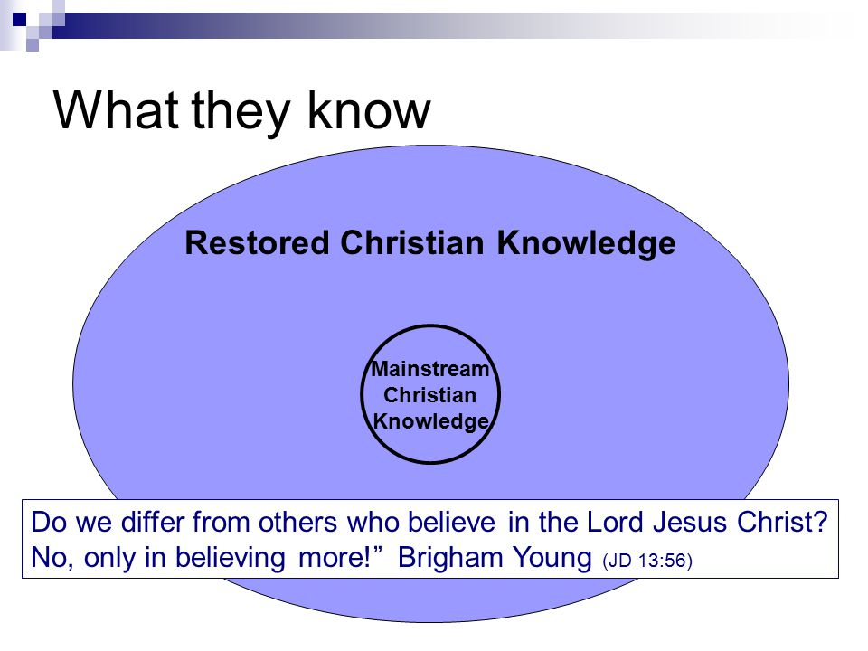 Restored Christian Knowledge What they know Mainstream Christian Knowledge Do we differ from others who believe in the Lord Jesus Christ? No, only in
