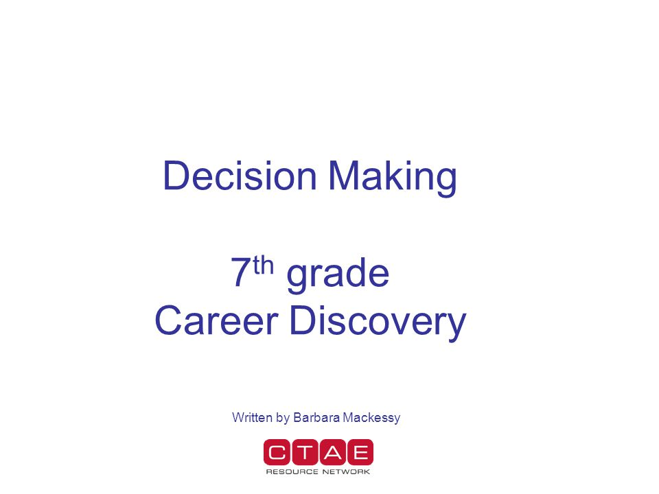 Decision Making 7 th grade Career Discovery Written by Barbara Mackessy