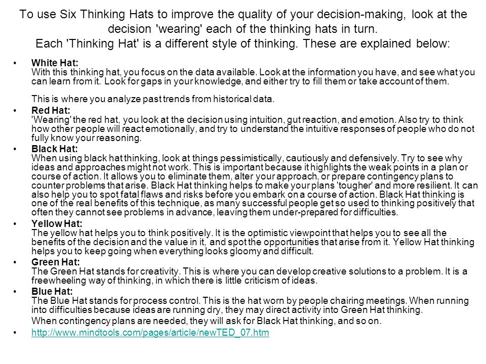To use Six Thinking Hats to improve the quality of your decision-making, look at the decision wearing each of the thinking hats in turn.