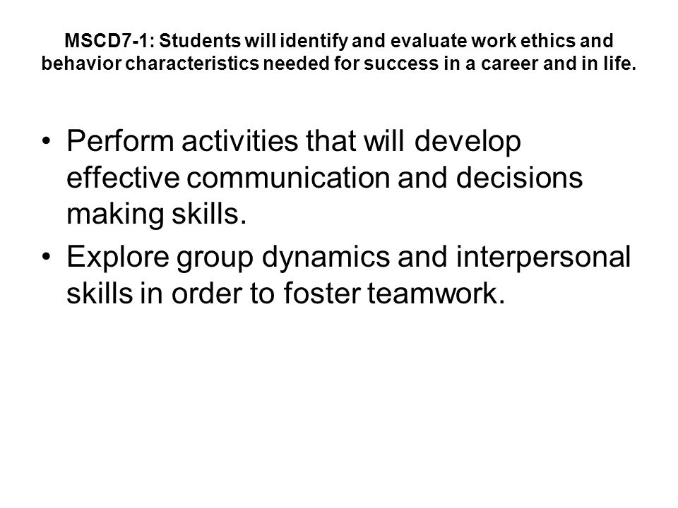 MSCD7-1: Students will identify and evaluate work ethics and behavior characteristics needed for success in a career and in life.
