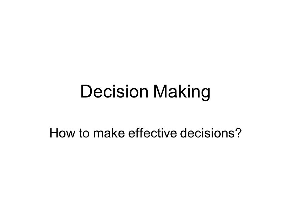 Decision Making How to make effective decisions?