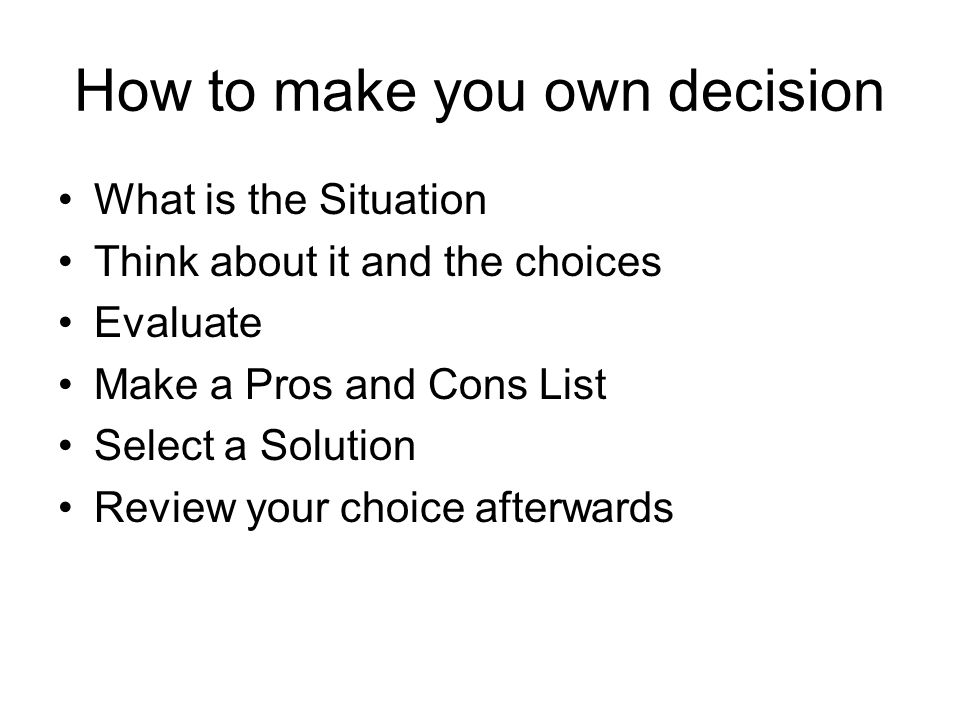 How to make you own decision What is the Situation Think about it and the choices Evaluate Make a Pros and Cons List Select a Solution Review your choice afterwards