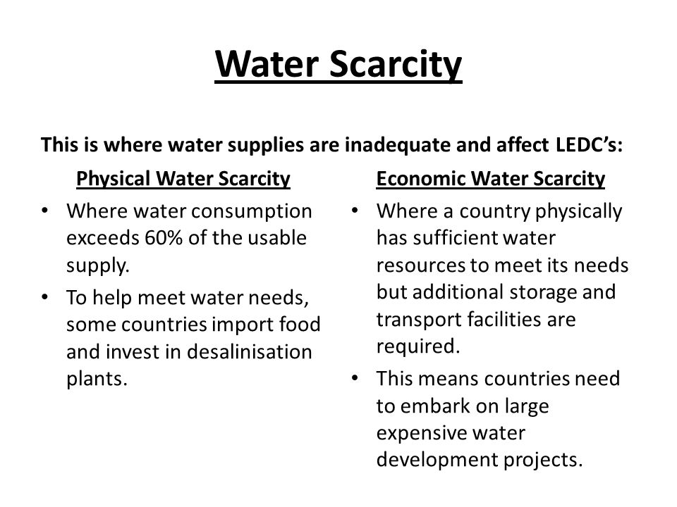 Water Scarcity This is where water supplies are inadequate and affect LEDC's: Physical Water Scarcity Where water consumption exceeds 60% of the usable supply.