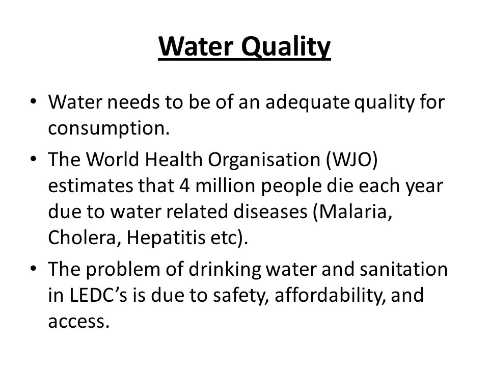 Water Quality Water needs to be of an adequate quality for consumption. The World Health Organisation (WJO) estimates that 4 million people die each y