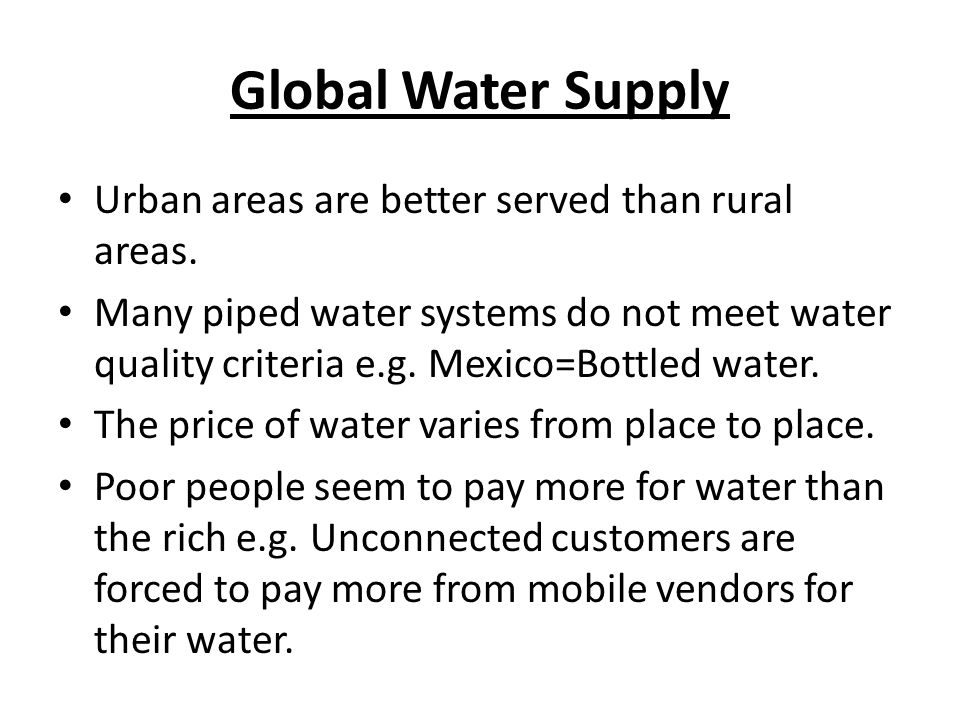 Global Water Supply Urban areas are better served than rural areas. Many piped water systems do not meet water quality criteria e.g. Mexico=Bottled wa