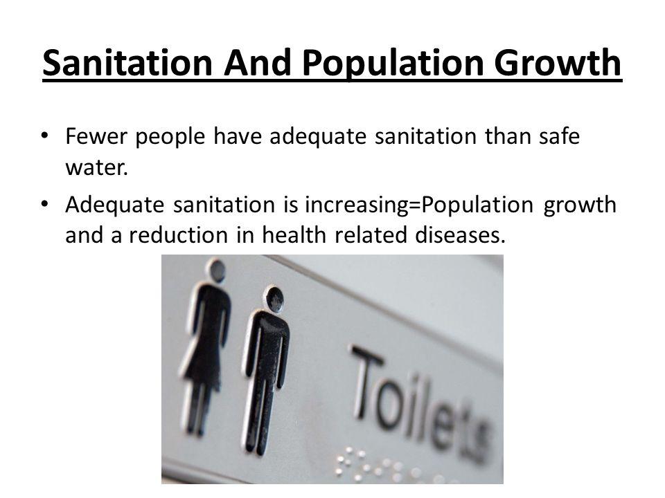 Sanitation And Population Growth Fewer people have adequate sanitation than safe water. Adequate sanitation is increasing=Population growth and a redu