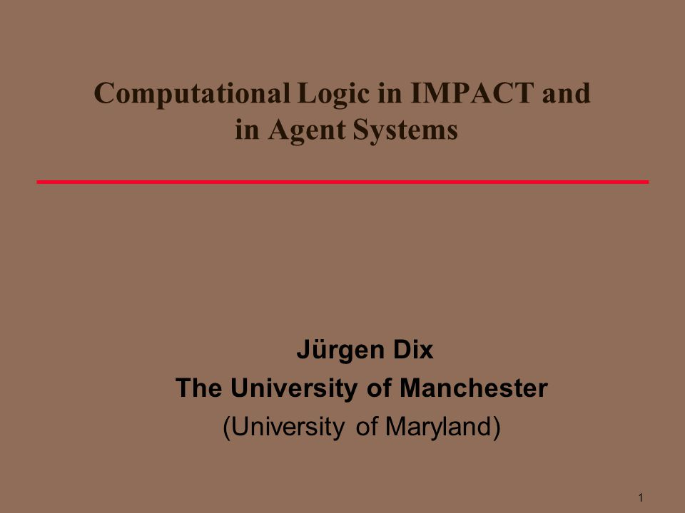 Computational Logic in IMPACT and in Agent Systems Jürgen Dix The University of Manchester (University of Maryland) 1