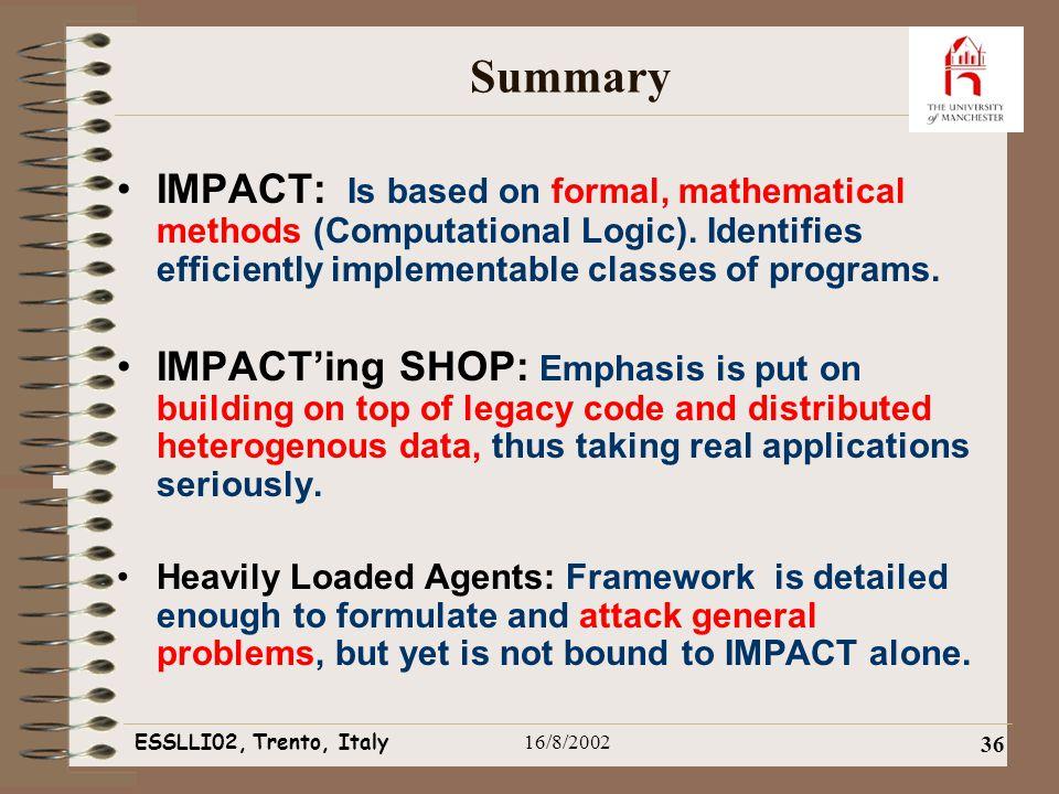 ESSLLI02, Trento, Italy16/8/2002 36 Summary IMPACT: Is based on formal, mathematical methods (Computational Logic).