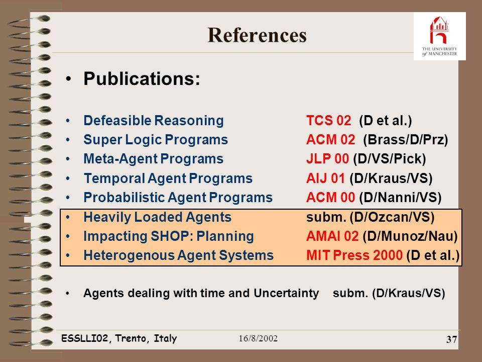 ESSLLI02, Trento, Italy16/8/2002 37 References Publications: Defeasible Reasoning TCS 02 (D et al.) Super Logic ProgramsACM 02 (Brass/D/Prz) Meta-Agent ProgramsJLP 00 (D/VS/Pick) Temporal Agent ProgramsAIJ 01 (D/Kraus/VS) Probabilistic Agent ProgramsACM 00 (D/Nanni/VS) Heavily Loaded Agents subm.