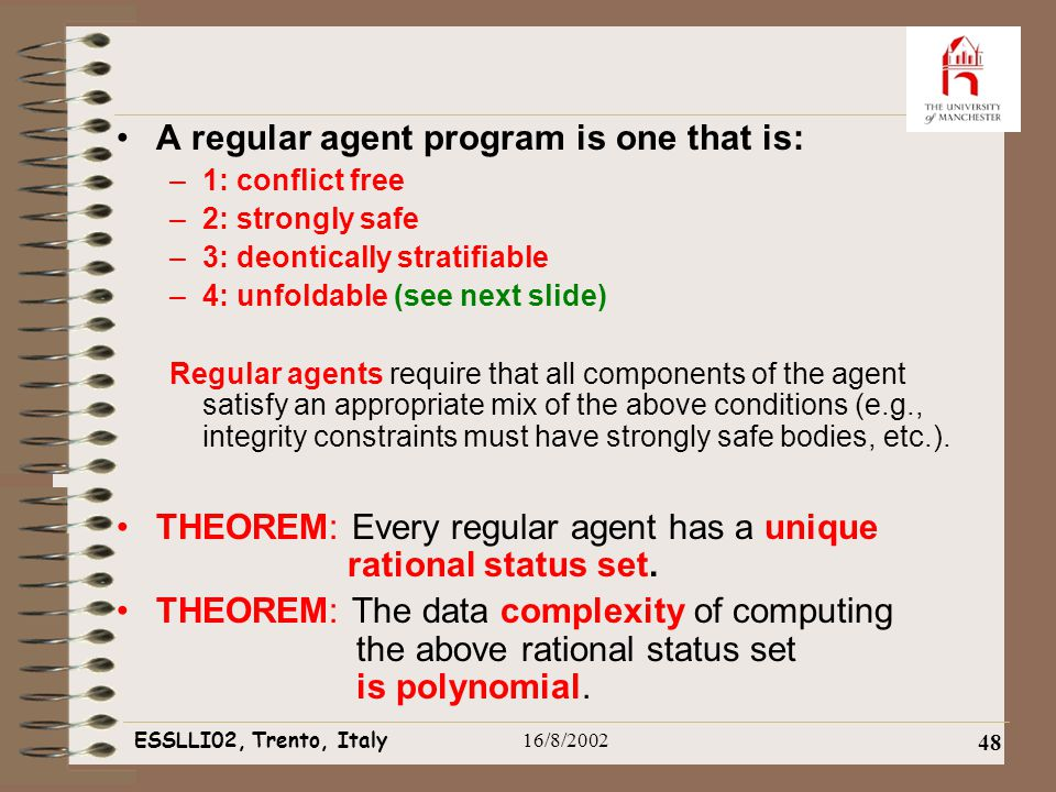ESSLLI02, Trento, Italy16/8/2002 48 A regular agent program is one that is: –1: conflict free –2: strongly safe –3: deontically stratifiable –4: unfoldable (see next slide) Regular agents require that all components of the agent satisfy an appropriate mix of the above conditions (e.g., integrity constraints must have strongly safe bodies, etc.).