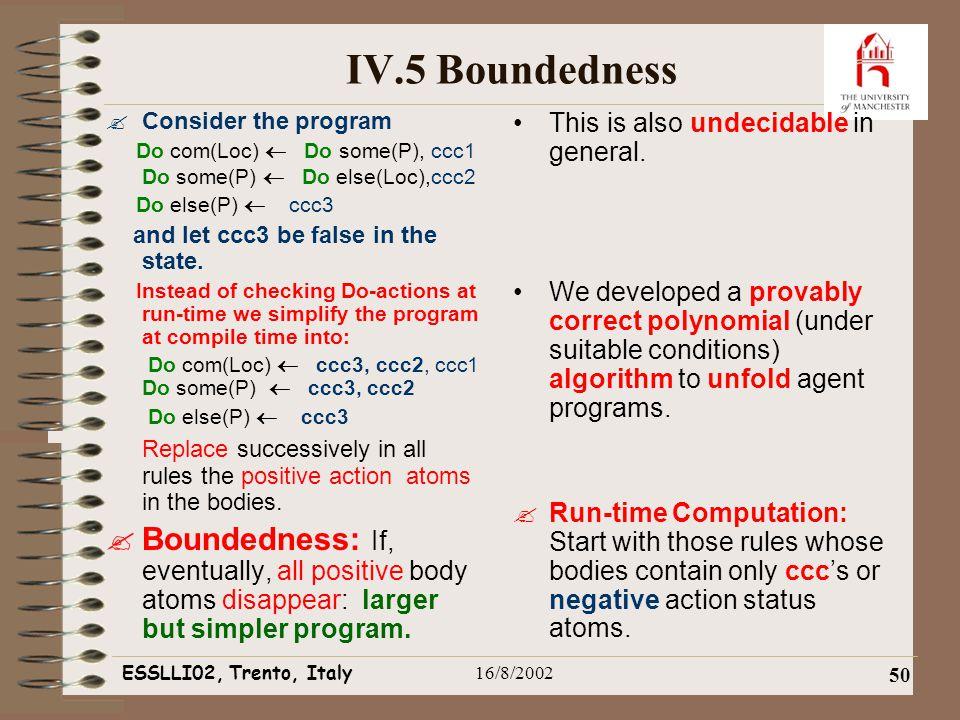 ESSLLI02, Trento, Italy16/8/2002 50 IV.5 Boundedness  Consider the program Do com(Loc)  Do some(P), ccc1 Do some(P)  Do else(Loc),ccc2 Do else(P)  ccc3 and let ccc3 be false in the state.