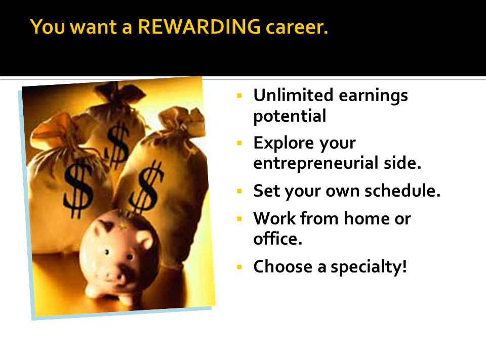 You want a REWARDING career.  Unlimited earnings potential  Explore your entrepreneurial side.  Set your own schedule.  Work from home or office.