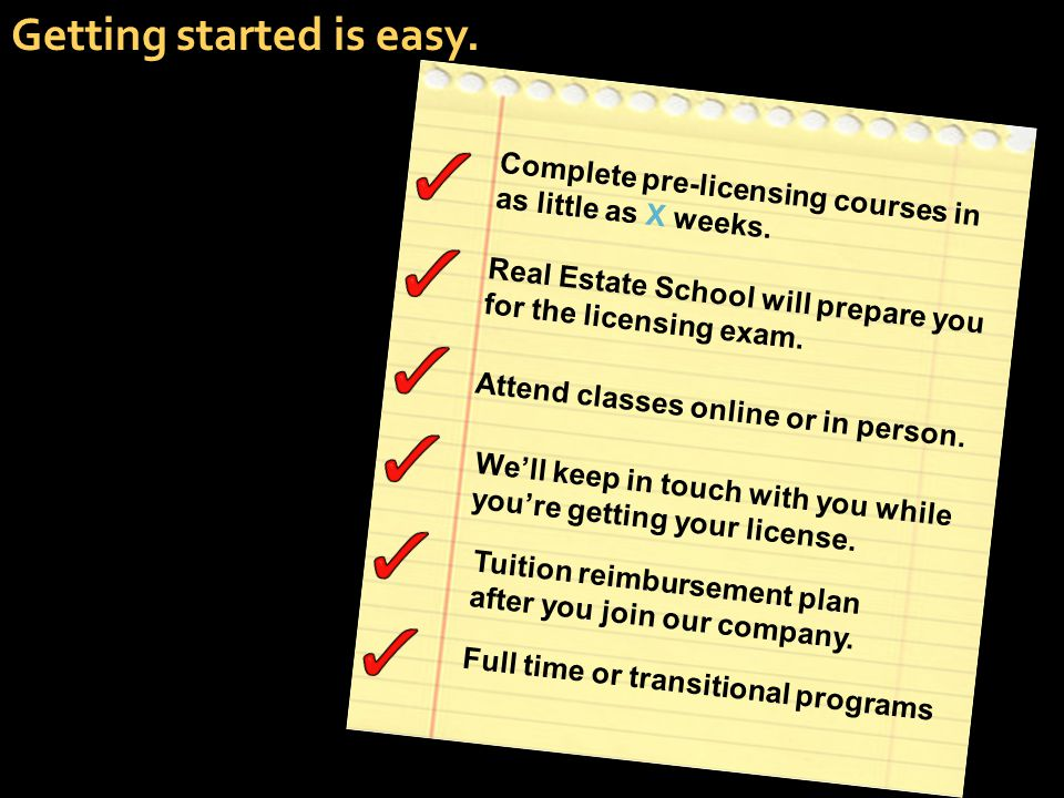 Getting started is easy. Complete pre-licensing courses in as little as X weeks. Real Estate School will prepare you for the licensing exam. Attend cl