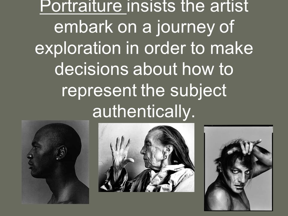 Portraiture insists the artist embark on a journey of exploration in order to make decisions about how to represent the subject authentically.