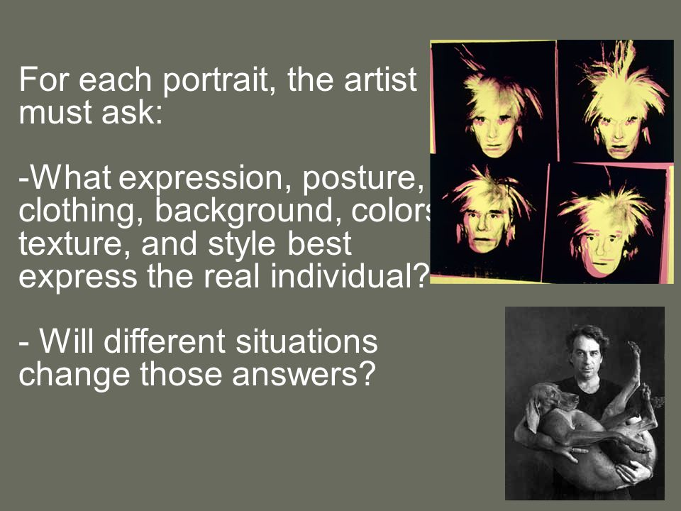 For each portrait, the artist must ask: -What expression, posture, clothing, background, colors, texture, and style best express the real individual.