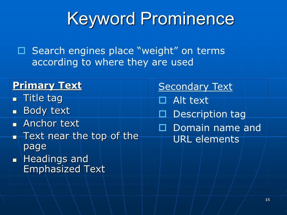 15  Search engines place weight on terms according to where they are used Keyword Prominence Primary Text Title tag Title tag Body text Body text Anchor text Anchor text Text near the top of the page Text near the top of the page Headings and Emphasized Text Headings and Emphasized Text Secondary Text  Alt text  Description tag  Domain name and URL elements