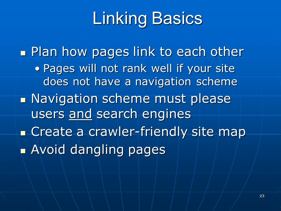 23 Plan how pages link to each other Plan how pages link to each other Pages will not rank well if your site does not have a navigation schemePages will not rank well if your site does not have a navigation scheme Navigation scheme must please users and search engines Navigation scheme must please users and search engines Create a crawler-friendly site map Create a crawler-friendly site map Avoid dangling pages Avoid dangling pages Linking Basics