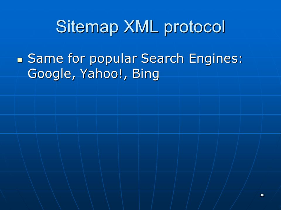 Sitemap XML protocol Same for popular Search Engines: Google, Yahoo!, Bing Same for popular Search Engines: Google, Yahoo!, Bing 30