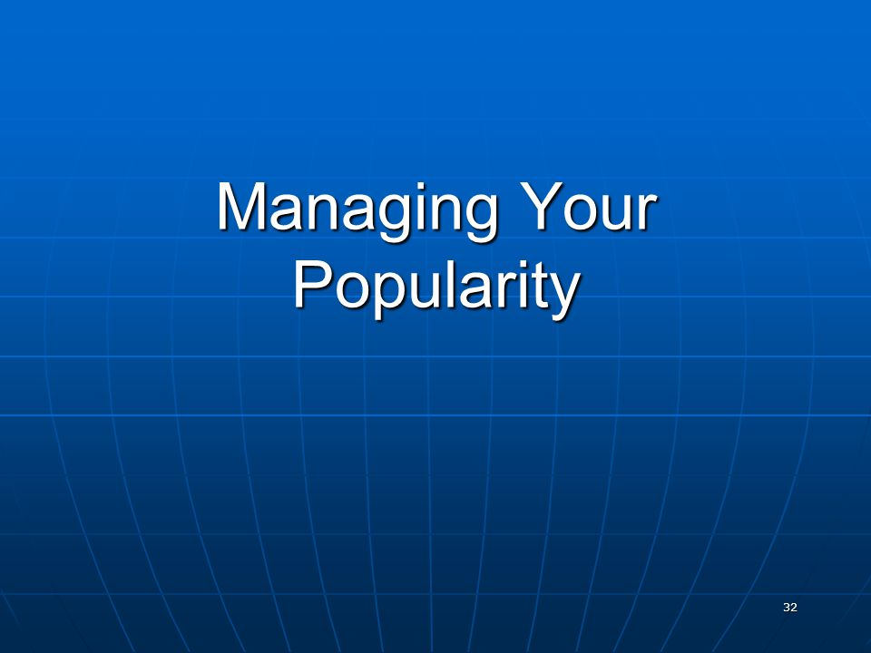 32 Managing Your Popularity