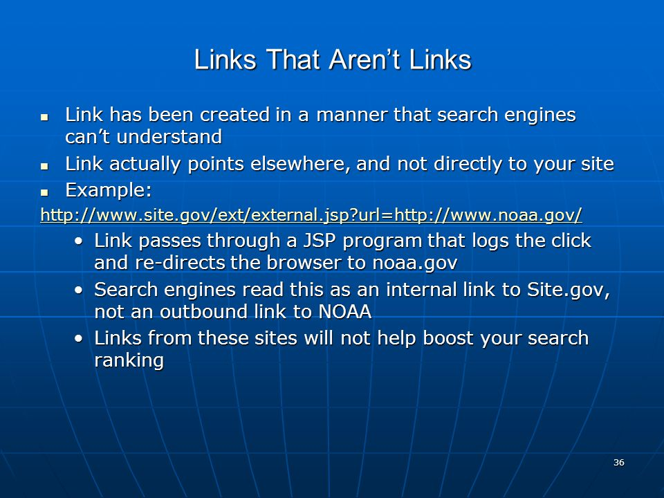 36 Links That Aren't Links Link has been created in a manner that search engines can't understand Link has been created in a manner that search engines can't understand Link actually points elsewhere, and not directly to your site Link actually points elsewhere, and not directly to your site Example: Example: http://www.site.gov/ext/external.jsp url=http://www.noaa.gov/ Link passes through a JSP program that logs the click and re-directs the browser to noaa.govLink passes through a JSP program that logs the click and re-directs the browser to noaa.gov Search engines read this as an internal link to Site.gov, not an outbound link to NOAASearch engines read this as an internal link to Site.gov, not an outbound link to NOAA Links from these sites will not help boost your search rankingLinks from these sites will not help boost your search ranking