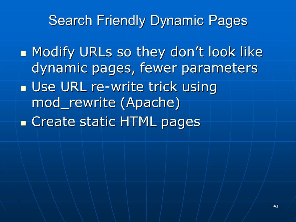 41 Modify URLs so they don't look like dynamic pages, fewer parameters Modify URLs so they don't look like dynamic pages, fewer parameters Use URL re-write trick using mod_rewrite (Apache) Use URL re-write trick using mod_rewrite (Apache) Create static HTML pages Create static HTML pages Search Friendly Dynamic Pages