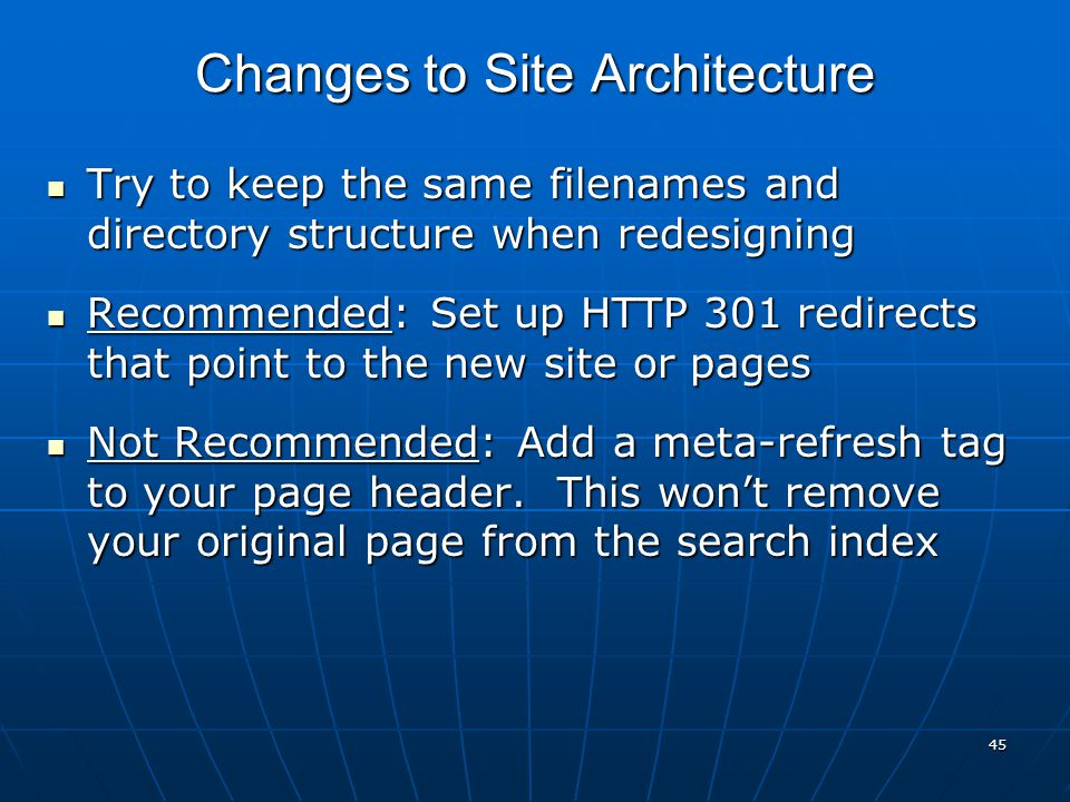 45 Try to keep the same filenames and directory structure when redesigning Try to keep the same filenames and directory structure when redesigning Recommended: Set up HTTP 301 redirects that point to the new site or pages Recommended: Set up HTTP 301 redirects that point to the new site or pages Not Recommended: Add a meta-refresh tag to your page header.