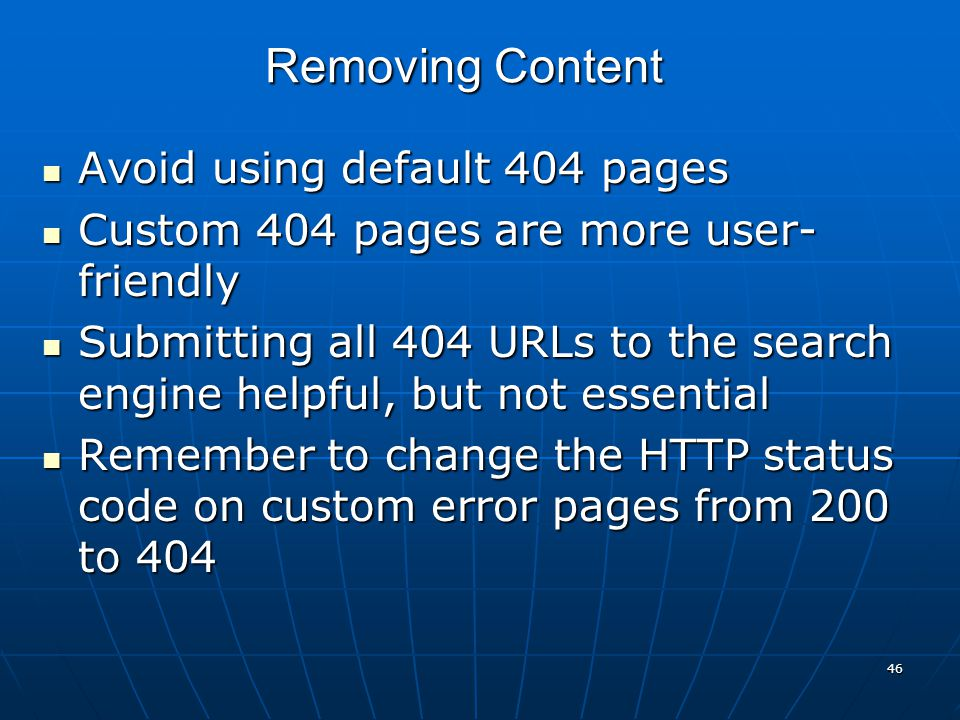 46 Avoid using default 404 pages Avoid using default 404 pages Custom 404 pages are more user- friendly Custom 404 pages are more user- friendly Submitting all 404 URLs to the search engine helpful, but not essential Submitting all 404 URLs to the search engine helpful, but not essential Remember to change the HTTP status code on custom error pages from 200 to 404 Remember to change the HTTP status code on custom error pages from 200 to 404 Removing Content