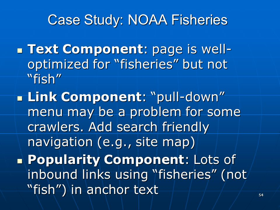 54 Case Study: NOAA Fisheries Text Component: page is well- optimized for fisheries but not fish Text Component: page is well- optimized for fisheries but not fish Link Component: pull-down menu may be a problem for some crawlers.
