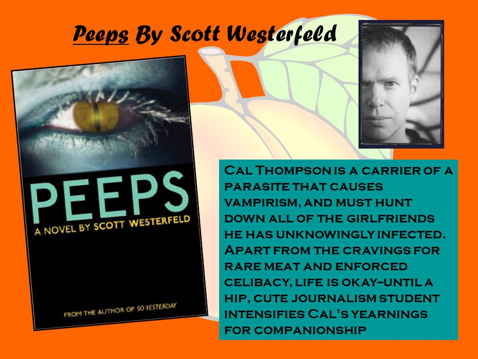 Peeps By Scott Westerfeld Cal Thompson is a carrier of a parasite that causes vampirism, and must hunt down all of the girlfriends he has unknowingly