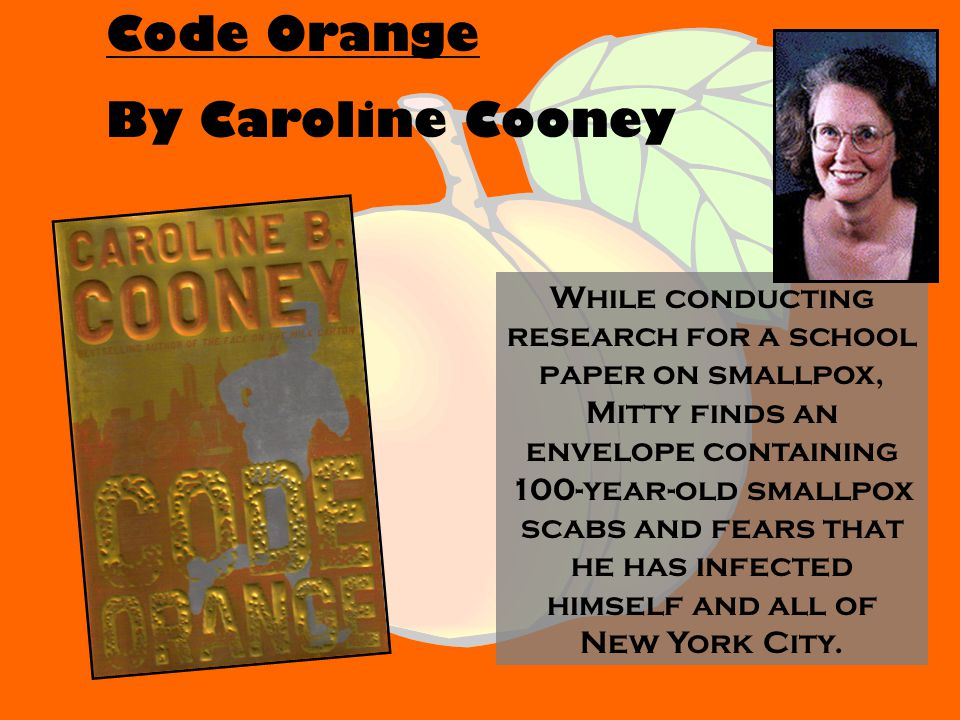 Code Orange By Caroline Cooney While conducting research for a school paper on smallpox, Mitty finds an envelope containing 100-year-old smallpox scabs and fears that he has infected himself and all of New York City.