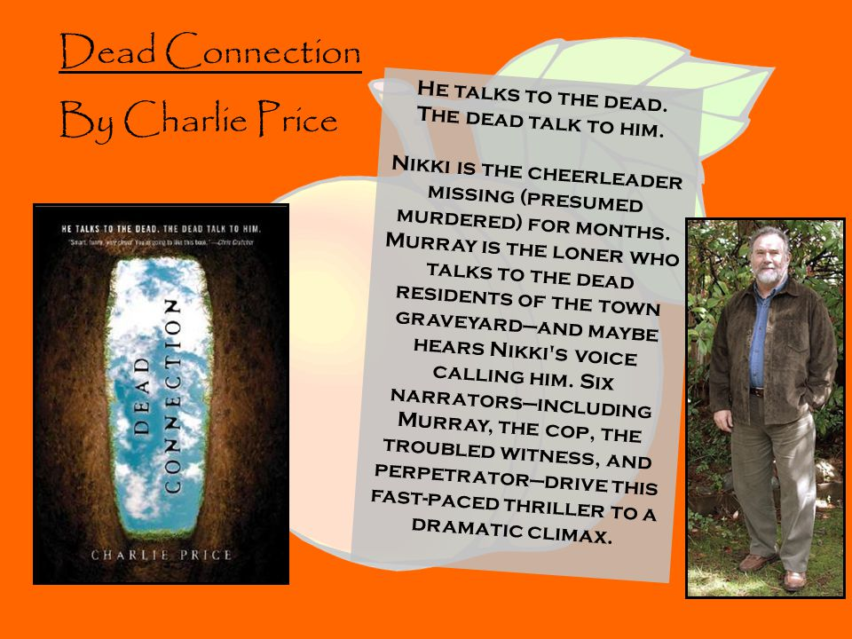 Dead Connection By Charlie Price He talks to the dead. The dead talk to him. Nikki is the cheerleader missing (presumed murdered) for months. Murray i