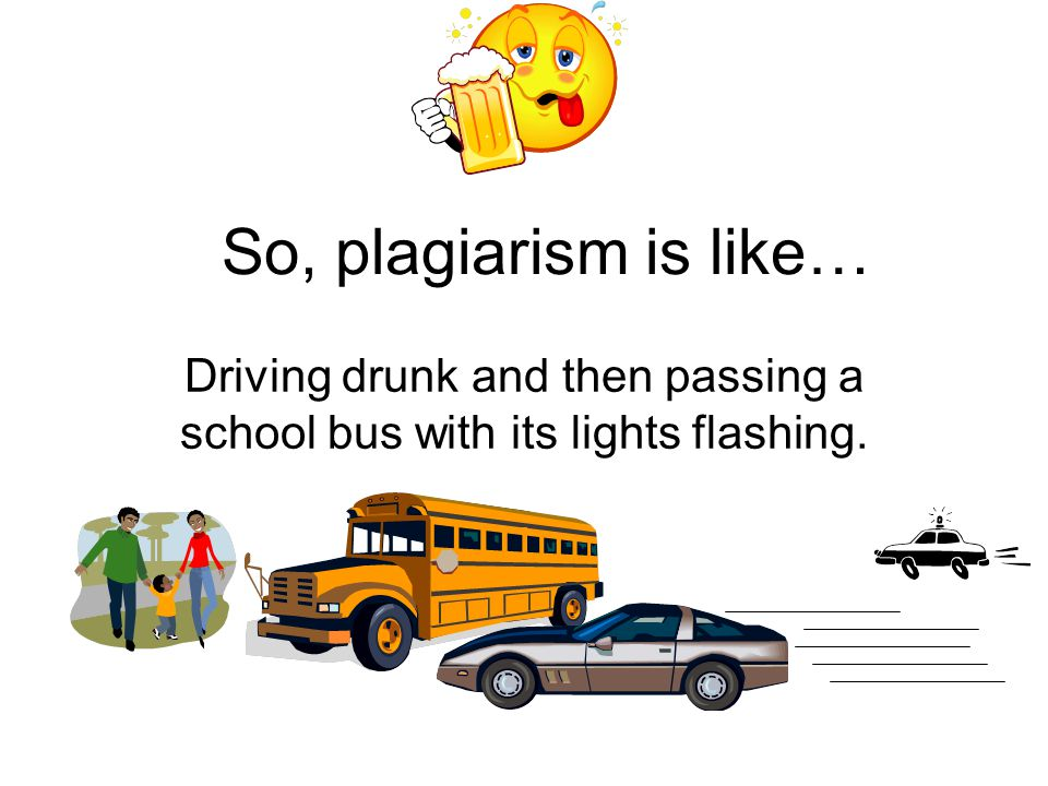 So, plagiarism is like… Driving drunk and then passing a school bus with its lights flashing.