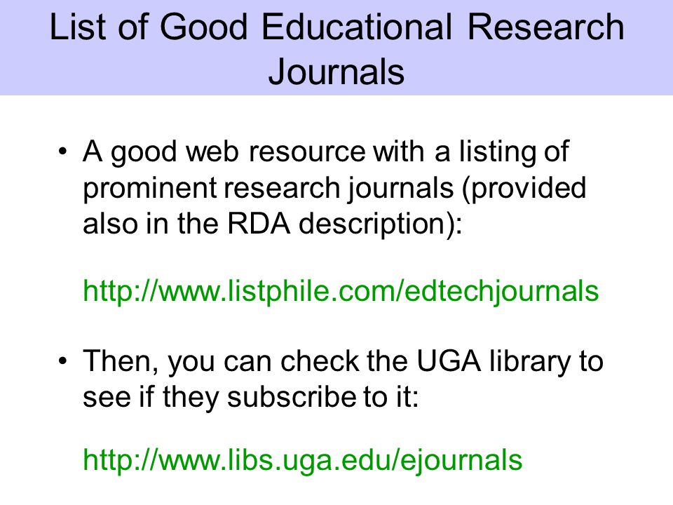 List of Good Educational Research Journals A good web resource with a listing of prominent research journals (provided also in the RDA description): http://www.listphile.com/edtechjournals Then, you can check the UGA library to see if they subscribe to it: http://www.libs.uga.edu/ejournals
