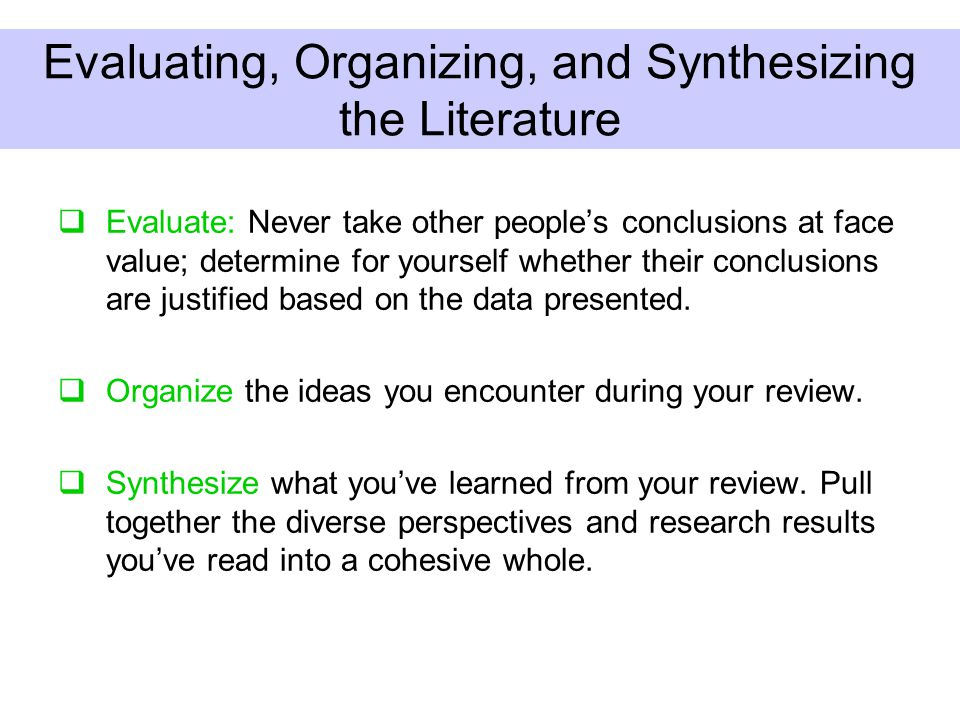 Evaluating, Organizing, and Synthesizing the Literature  Evaluate: Never take other people's conclusions at face value; determine for yourself whether their conclusions are justified based on the data presented.