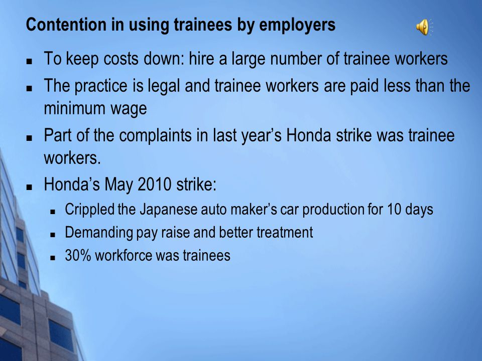 Contention in using trainees by employers To keep costs down: hire a large number of trainee workers The practice is legal and trainee workers are paid less than the minimum wage Part of the complaints in last year's Honda strike was trainee workers.