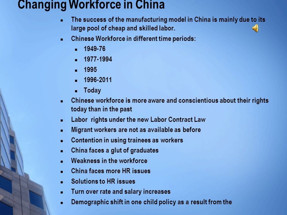 Changing Workforce in China The success of the manufacturing model in China is mainly due to its large pool of cheap and skilled labor.