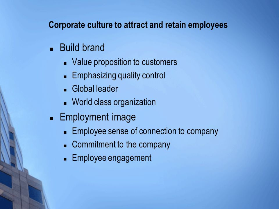 Corporate culture to attract and retain employees Build brand Value proposition to customers Emphasizing quality control Global leader World class organization Employment image Employee sense of connection to company Commitment to the company Employee engagement