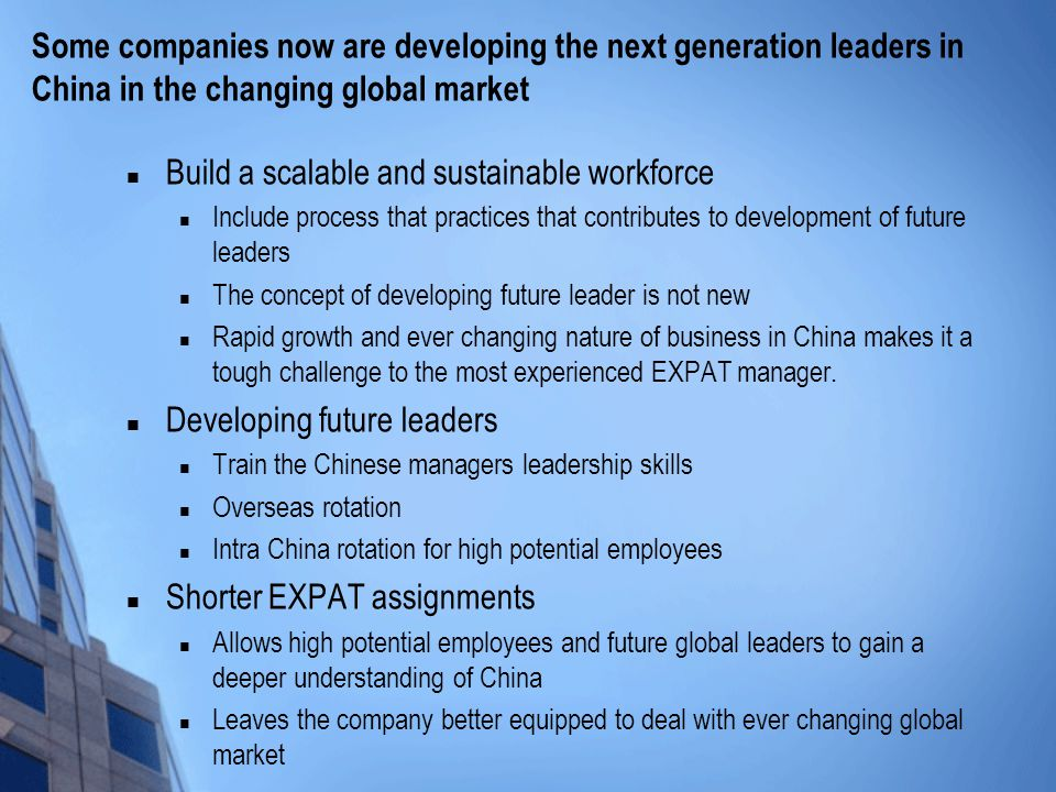 Some companies now are developing the next generation leaders in China in the changing global market Build a scalable and sustainable workforce Include process that practices that contributes to development of future leaders The concept of developing future leader is not new Rapid growth and ever changing nature of business in China makes it a tough challenge to the most experienced EXPAT manager.