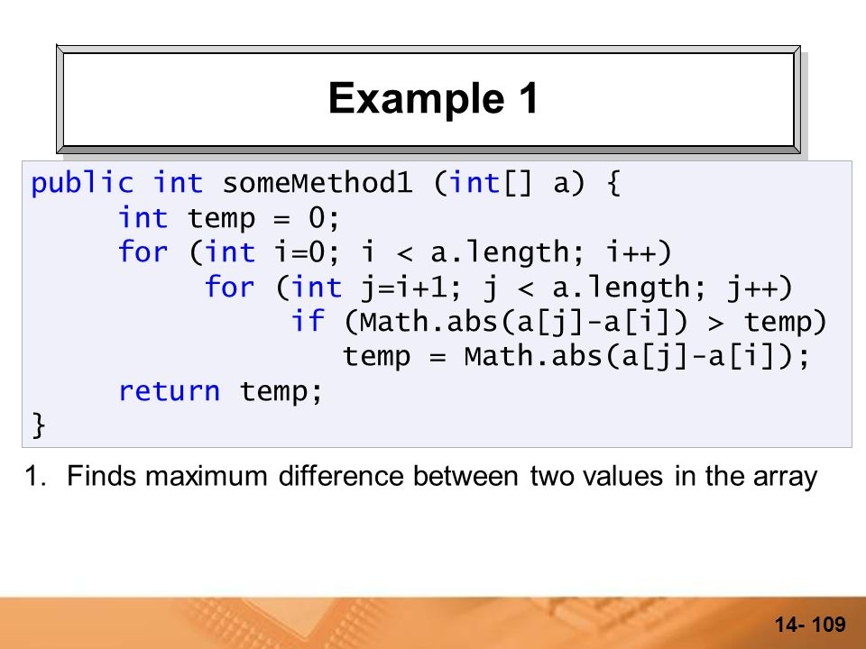 14- 108 Example 1 public int someMethod1 (int[] a) { int temp = 0; for (int i=0; i temp) temp = Math.abs(a[j]-a[i]); return temp; }