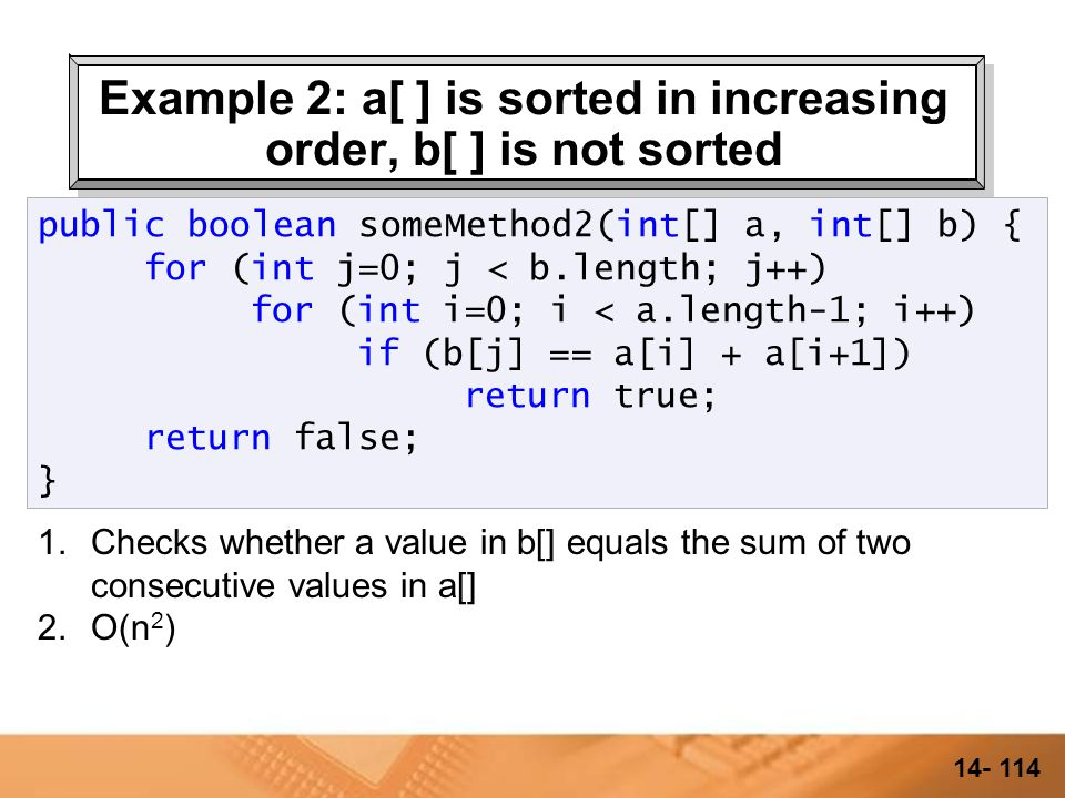 14- 113 Example 2: a[ ] is sorted in increasing order, b[ ] is not sorted 1.Checks whether a value in b[] equals the sum of two consecutive values in a[] public boolean someMethod2(int[] a, int[] b) { for (int j=0; j < b.length; j++) for (int i=0; i < a.length-1; i++) if (b[j] == a[i] + a[i+1]) return true; return false; }